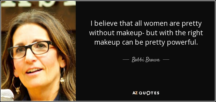 I Believe That All Women Are Pretty Without Makeup But With The Right Makeup Can