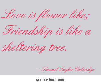 Love Is Flower Like Friendship Is Like A Sheltering Tree Samuel Taylor Coleridge Good