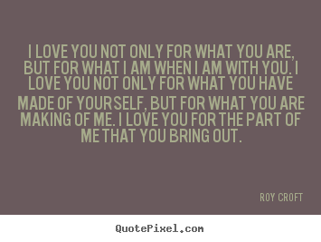 Am When Roy Croft Picture Quote I Love You Not Only For What You Are But