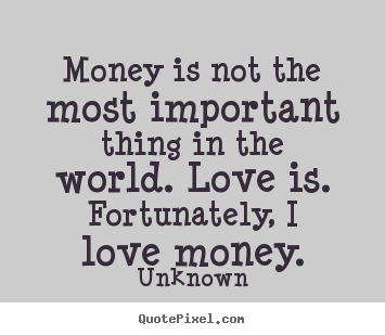 Unknown P O Quotes Money Is Not The Most Important Thing In The World Love