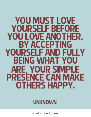 Quotes About Love You Must Love Yourself Before You Love Another By Accepting Yourself