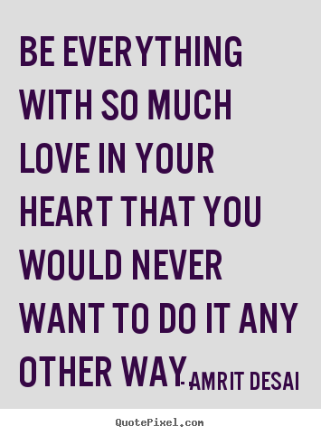 Make Custom Picture Quotes About Love Be Everything With So Much Love In Your Heart