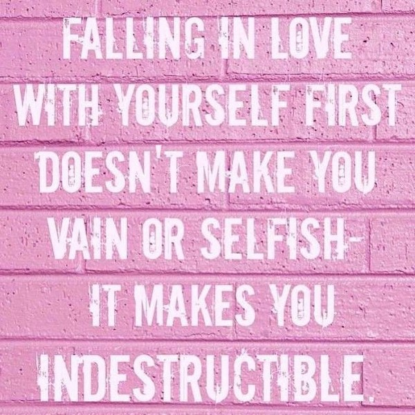Falling In Love With Yourself First Doesnt Make You Vain Or Selfish It Makes You Indestructible Quotes About Loving