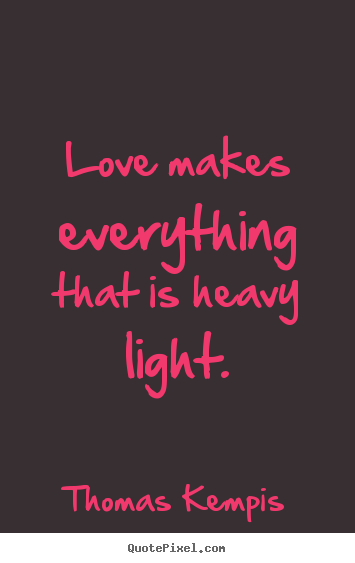 Quotes About Love Love Makes Everything That Is Heavy Light