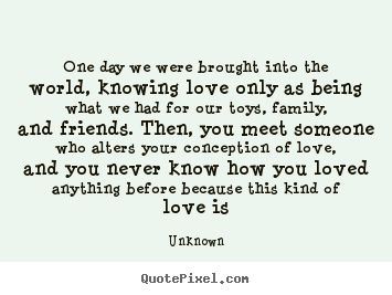 Unknown P O Quotes One Day We Were Brought Into The World Knowing Love