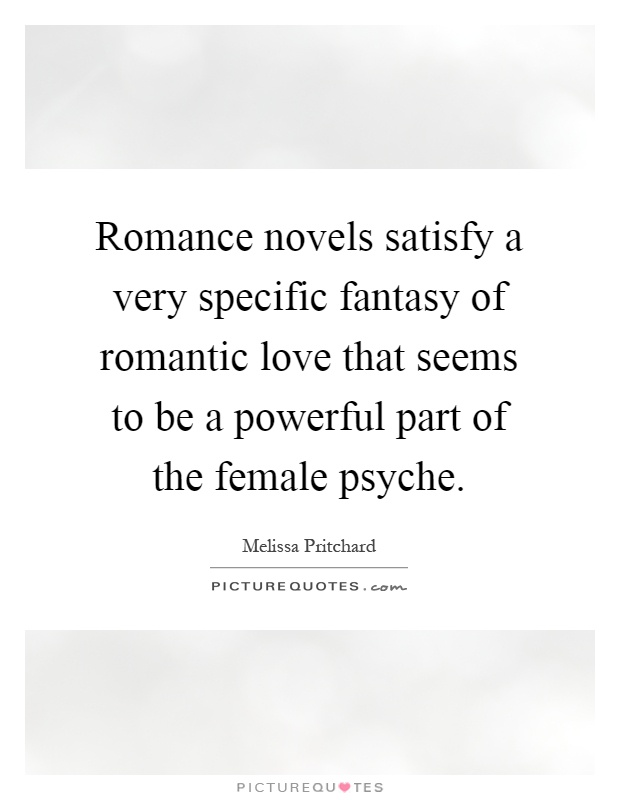 Romance Novels Satisfy A Very Specific Fantasy Of Romantic Love That Seems To Be A Powerful Part Of The Female Psyche