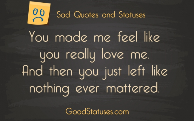 You Made Me Feel Like You Really Love Sad Quotes And Statuses
