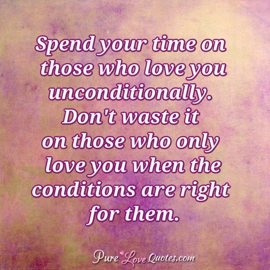 Spend Your Time On Those Who Love You Unconditionally Dont Waste It On