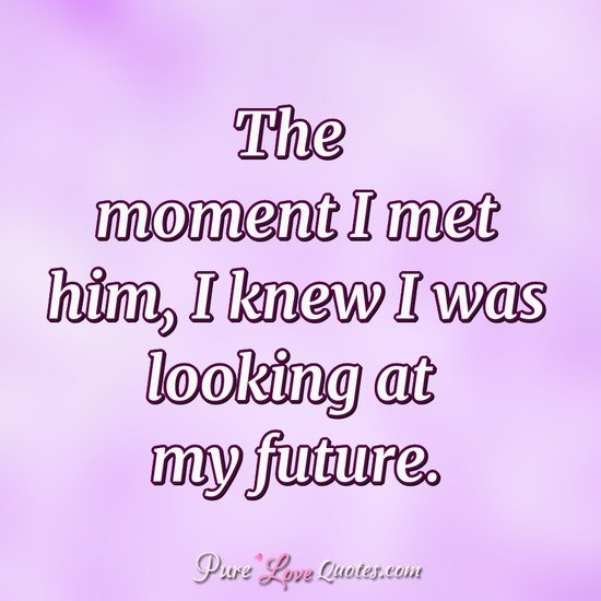 The Moment I Met Him I Knew I Was Looking At My Future