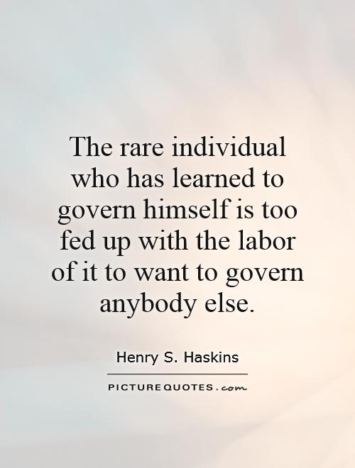 The Rare Individual Who Has Learned To Govern Himself Is Too Fed Up With The Labor