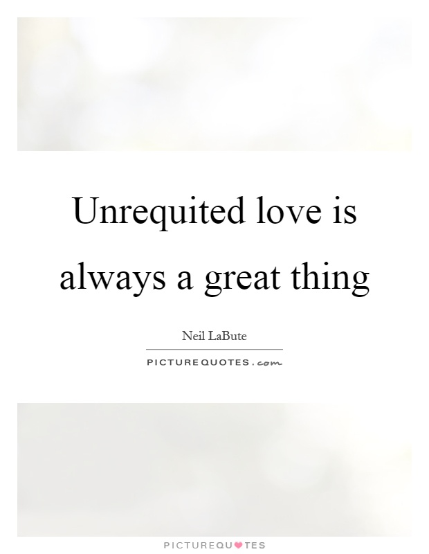Unrequited Love Is Always A Great Thing Picture Quote