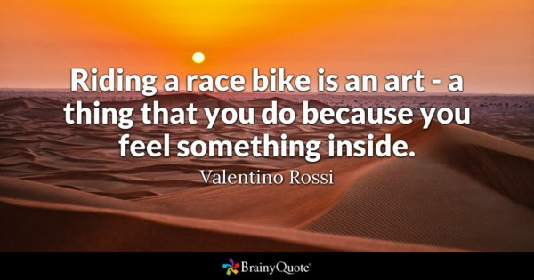 Riding A Race Bike Is An Art A Thing That You Do Because You Feel