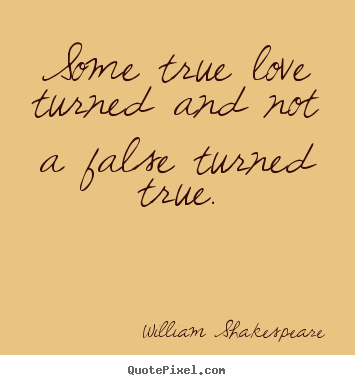 Sayings About Love Some True Love Turned And Not A False Turned True