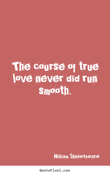 William Shakespeare P O Quotes The Course Of True Love Never Did Run Smooth