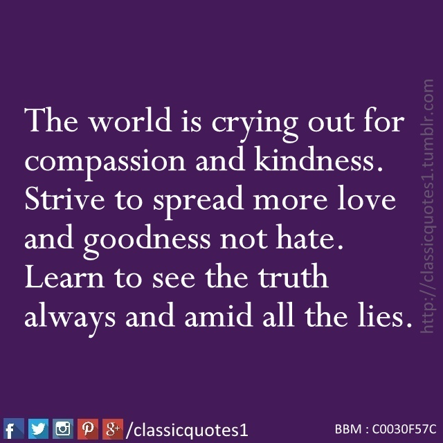 The World Is Crying Out For Comp Ion And Kindness Strive To Spread More Love And Goodness Not Learn To See The Truth Always And Amid All The Lies