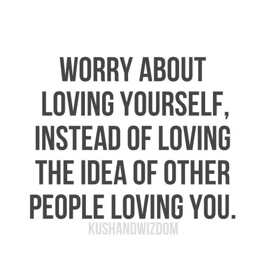 Worry About Loving Yourself Instead Of Loving The Idea Ofother People Loving You