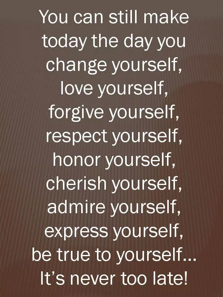 You Can Still Make Today The Day You Change Yourself Love Yourself Forgive Yourself Respect Yourself Honor Yourself Cherish Yourself Admire Yourself