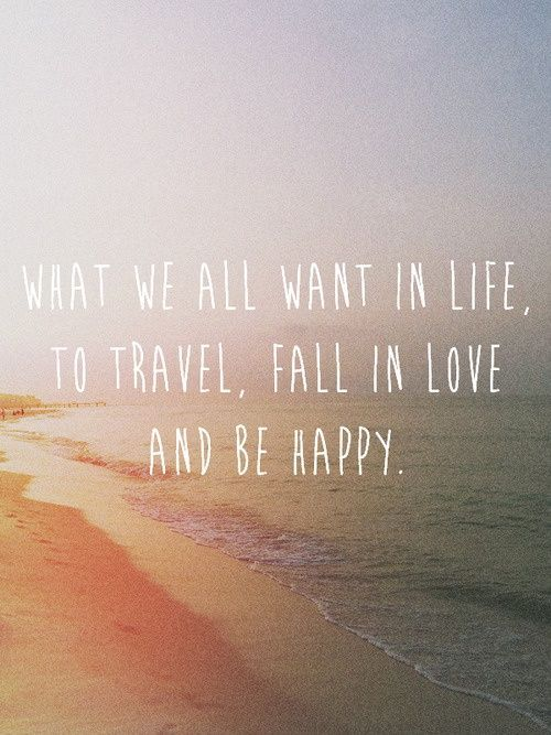 What We All Want In Life To Travel Fall In Love And Be Happy Quotes Things Quotes Quote Sayings Saying Words Word Lovers Love Future Beach Waves Sunset