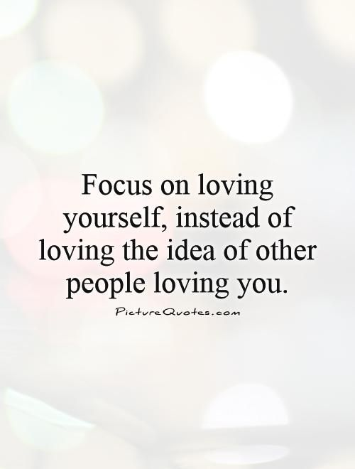 Focus On Loving Yourself Instead Of Loving The Idea Of Other People Loving You Picture Quote