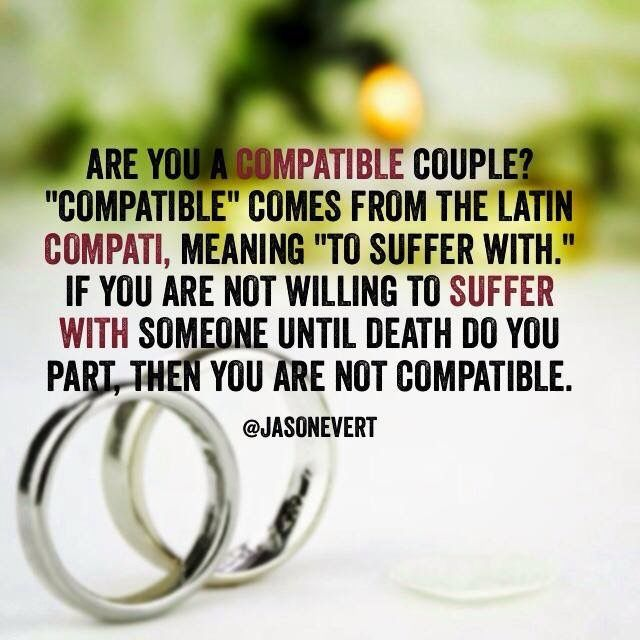 Compatible Comes From The Latin Compati Meaning To Suffer With If You Are Not Willing To Suffer With Someone Until Death Do You Part