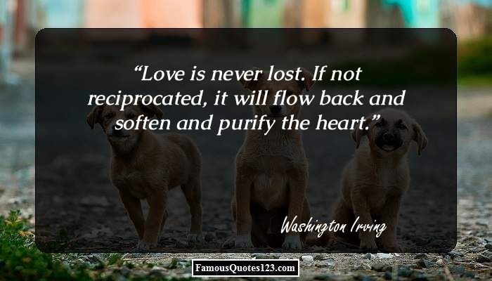 Love Is Never Lost If Not Reciprocated It Will Flow Back And Soften And Purify The Heart
