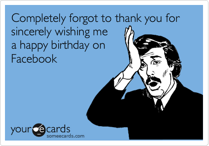 Completely Forgot To Thank You For Sincerely Wishing Me A Happy Birthday On Facebook Birthday Ecard