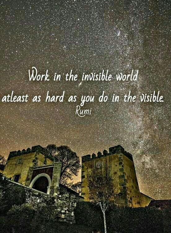 Rumi Quotes Work In The Invisible World At Least As Hard As You Do In