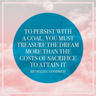 To Persist With A Goal You Must Treasure The Dream More Than The Costs Of