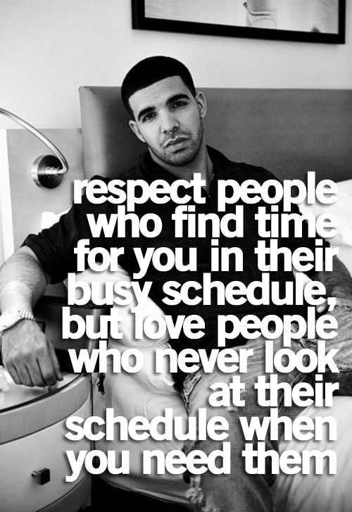 Respect People Who Find Time For You In Their Busy Schedule But Love People Who Never Look At Their Schedule When You Need Them Drake Quotes