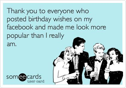 Thank You To Everyone Who Posted Birthday Wishes On My Facebook And Made Me Look More Popular Than I Really Am Birthday Ecard