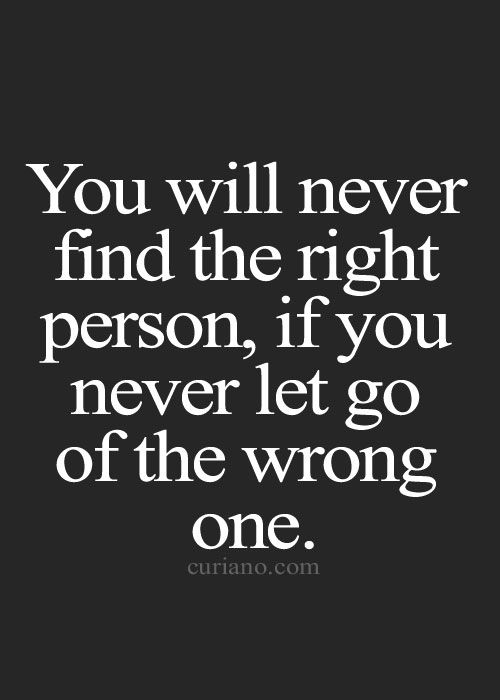 You Will Never Find The Right Person If You Never Let Go Of The Wrong One Love Quotes Best Life Quotes Quotations Cute Life Quote And Sad Life