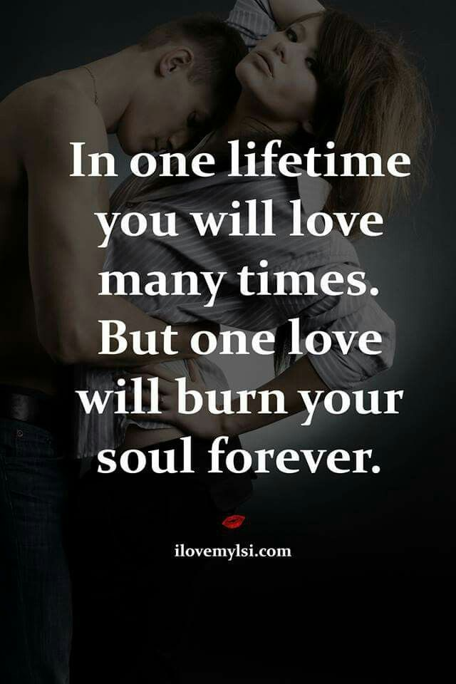 In One Lifetime You Will Love Many Times But One Love Will Burn Your Soul