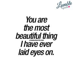 You Are The Most Beautiful Thing I Have Ever Laid Eyes On Quotes For Himkiss Quoteslove