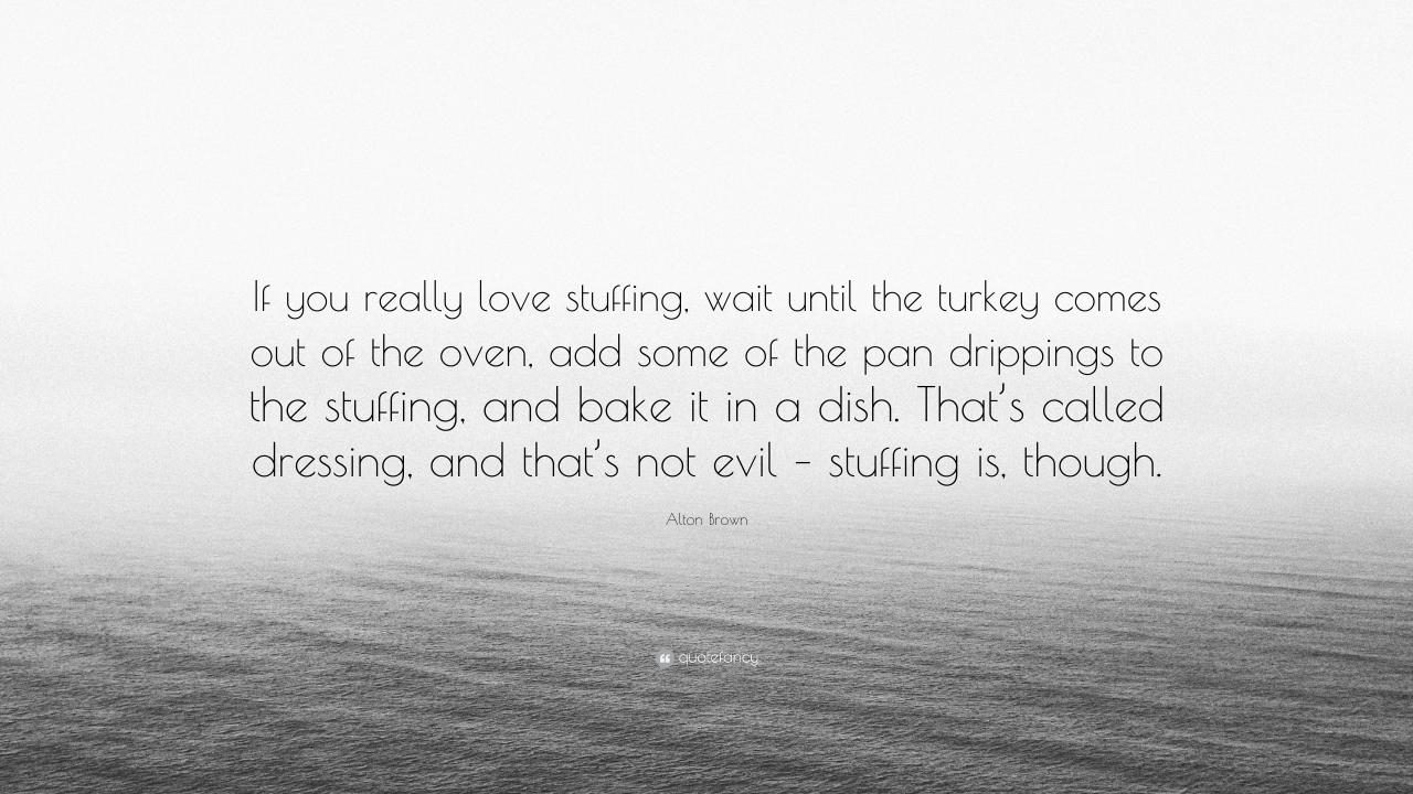 Alton Brown Quote If You Really Love Stuffing Wait Until The Turkey Comes