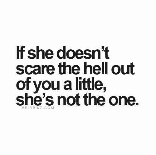 If She Doesnt Scare The Out Of You A Little Shes Not The One So True