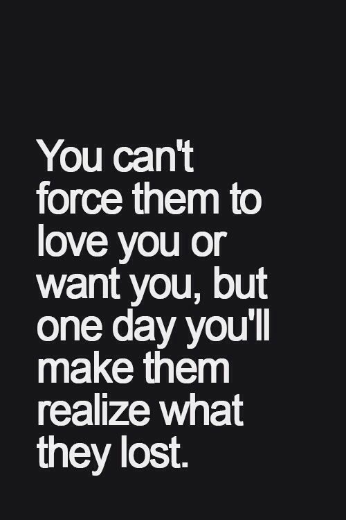 Best Inspirational Quotes About Life Quotation Image Quotes Of The Day Life Quote You Cant Force Them To Love You Or Want You But One Day Youll
