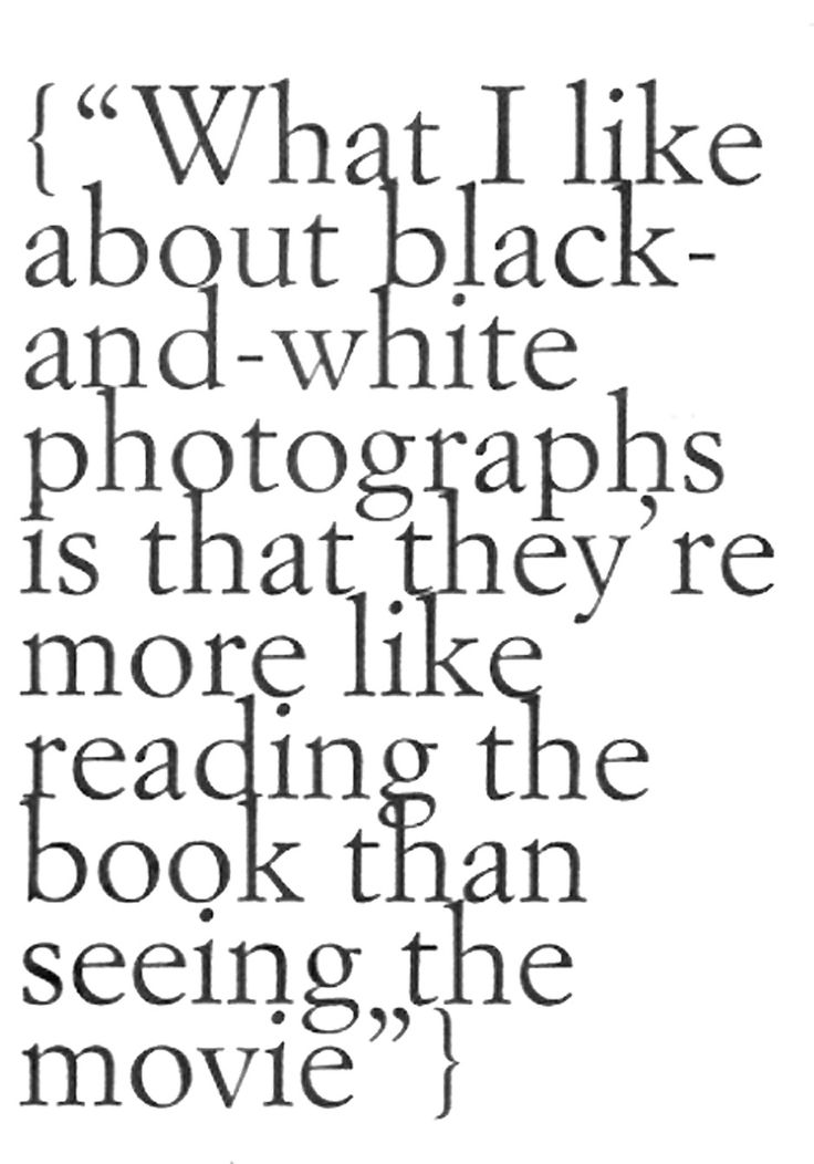 What I Love About Black White P Ographs Is That Theyre More Like Reading