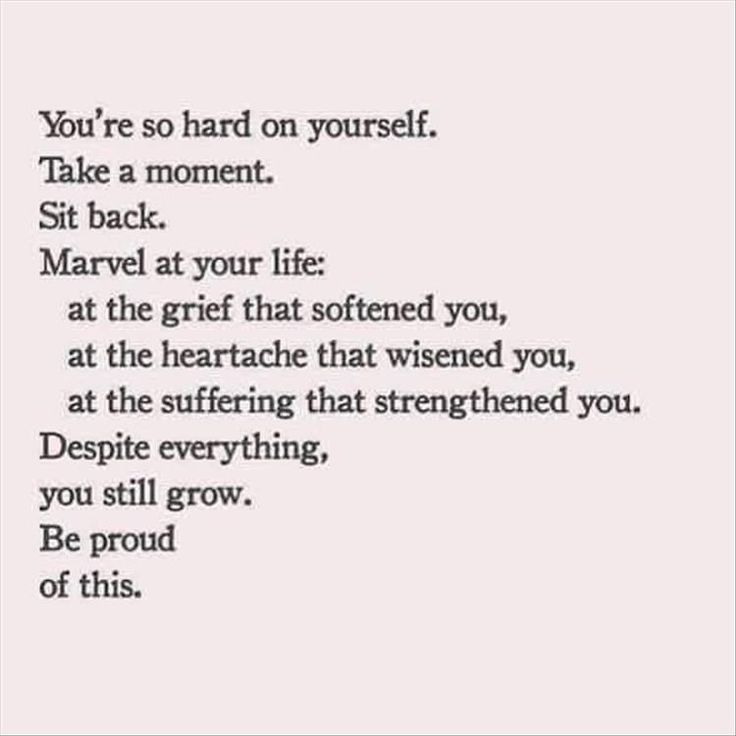 Youre So Hard On Yourself Take A Moment Sit Back Marvel At Your Life At The Grief That Softened You At The Heartache That Wisened You