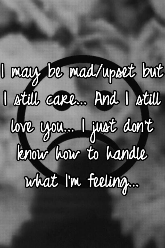 I May Be Mad Upset But I Still Care And I Still Love You I Just Dont Know How To Handle What Im Feeling
