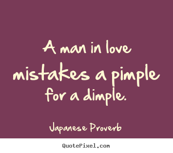 Japanese Proverb Quotes A Man In Love Mistakes A Pimple For A Dimple