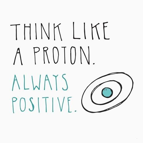 Think Like A Proton Always Positive This Quote Brings Back Memories