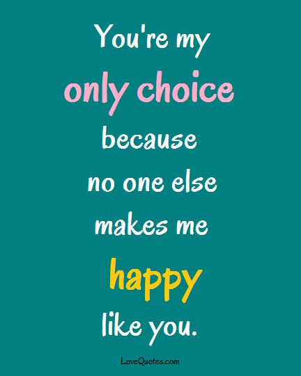 My Only Choice You Make Me Happy Quoteshappiness Quotes You Make Menumber Onelove