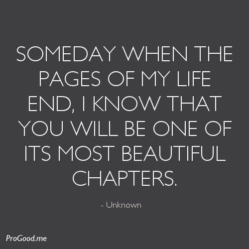 Someday When The Pages Of My Life End I Know That You Will Be One Of Its Most Beautiful Chapters Sayings Quotes Pinterest Sons Beautiful Soul And