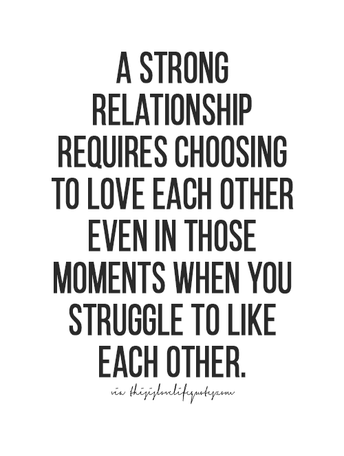 A Strong Relationship Requires Choosing To Love Each Other Even In Those Moments When You Struggle To Like Each Other