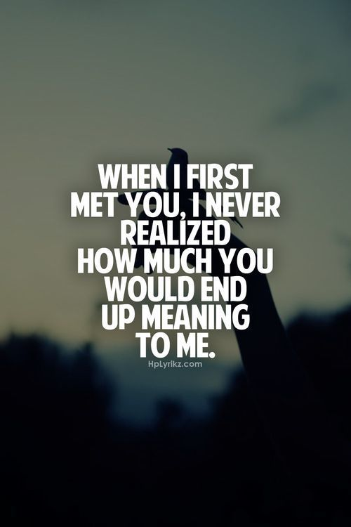 When I First Met You I Never Realized How Much You Would End Up Meaning To Me Ugilabs Love Wedding Quotes Pinterest Met