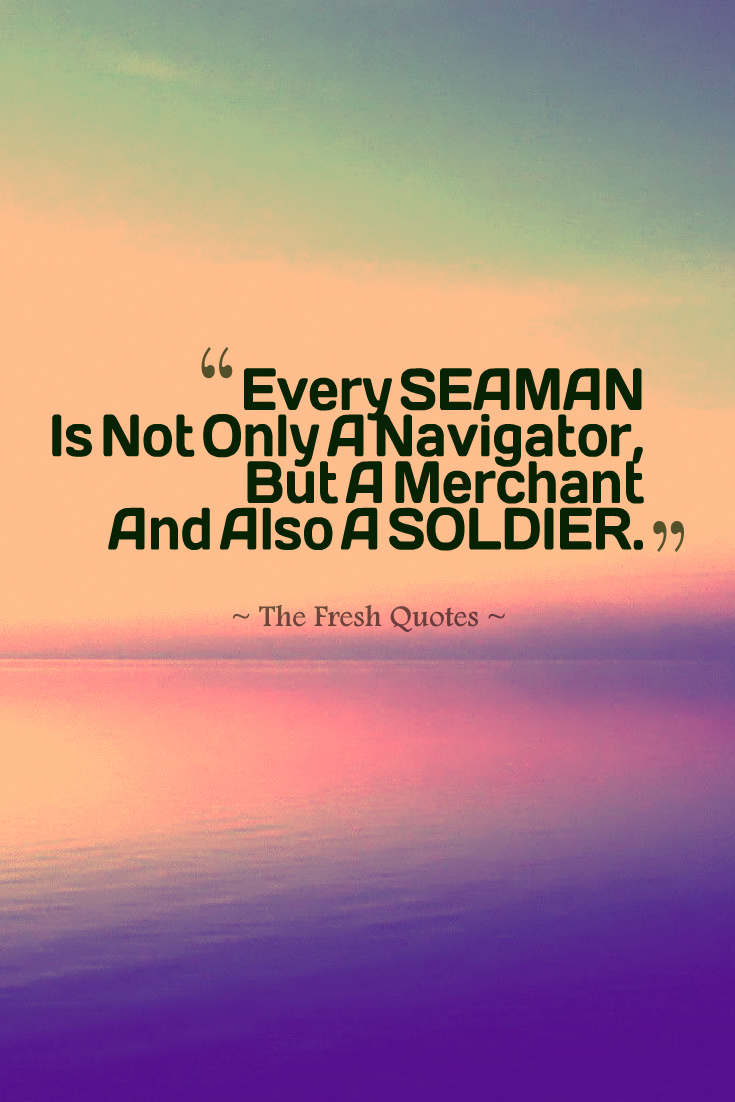 Every Seaman Is Not Only A Navigator But A Merchant And Also A Soldier