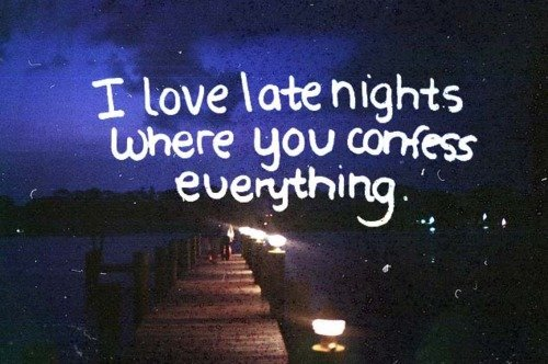 I Love Late Nights Where You Confess Everything