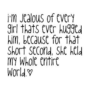 Im Jealous Of Every Girl Who Has Ever Hugged You Because For That One Moment They Held My Entire World