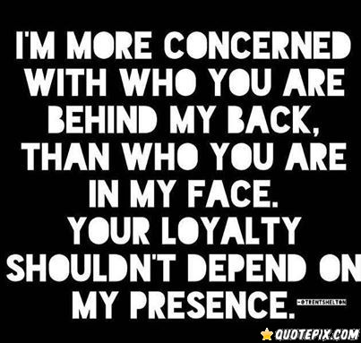 Im More Concerned With Who You Are Behind My Back Than Who You Are