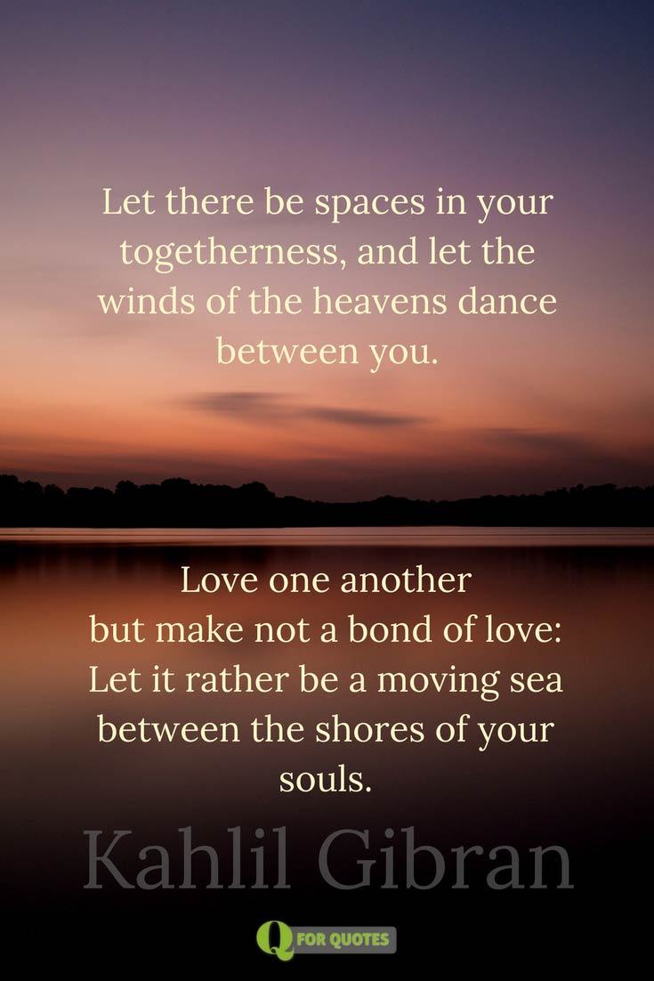 Let There Bees In Your Togetherness And Let The Winds Of The Heavens Dance Between You Love One Another But Make Not A Bond Of Love Let It Rather Be